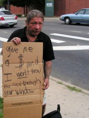 Funny beggar, I will throw cat through your windows, unless you give me money